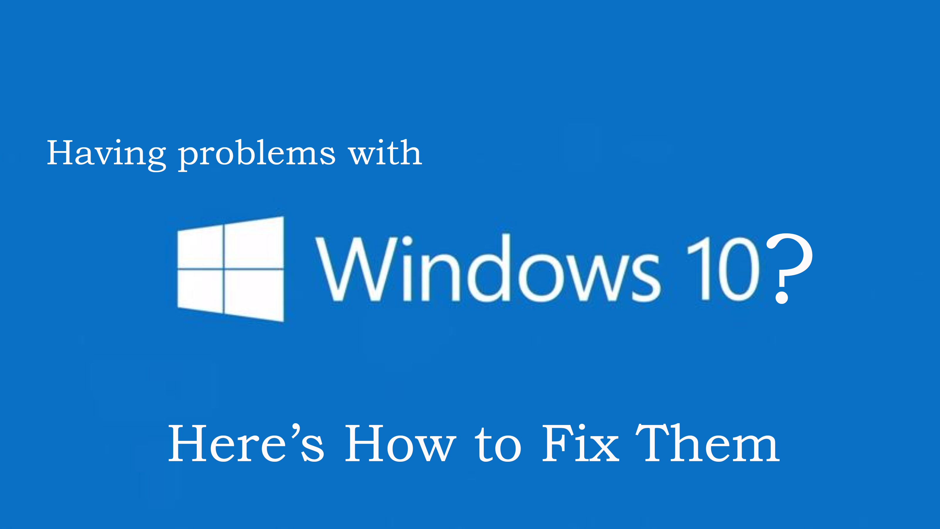 10 Annoying Windows 10 Issues with Their Troubleshooting Tips